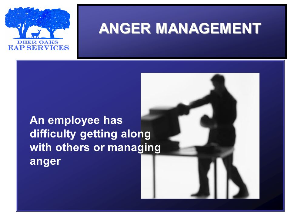 ANGER MANAGEMENT An employee has difficulty getting along with others or managing anger
