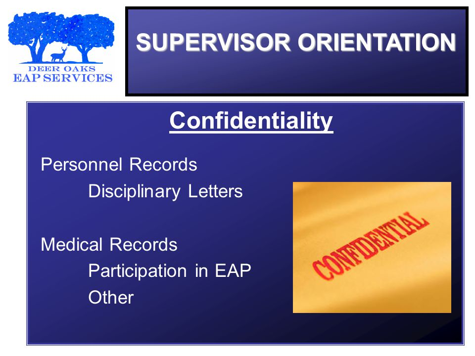 SUPERVISOR ORIENTATION Confidentiality Personnel Records Disciplinary Letters Medical Records Participation in EAP Other