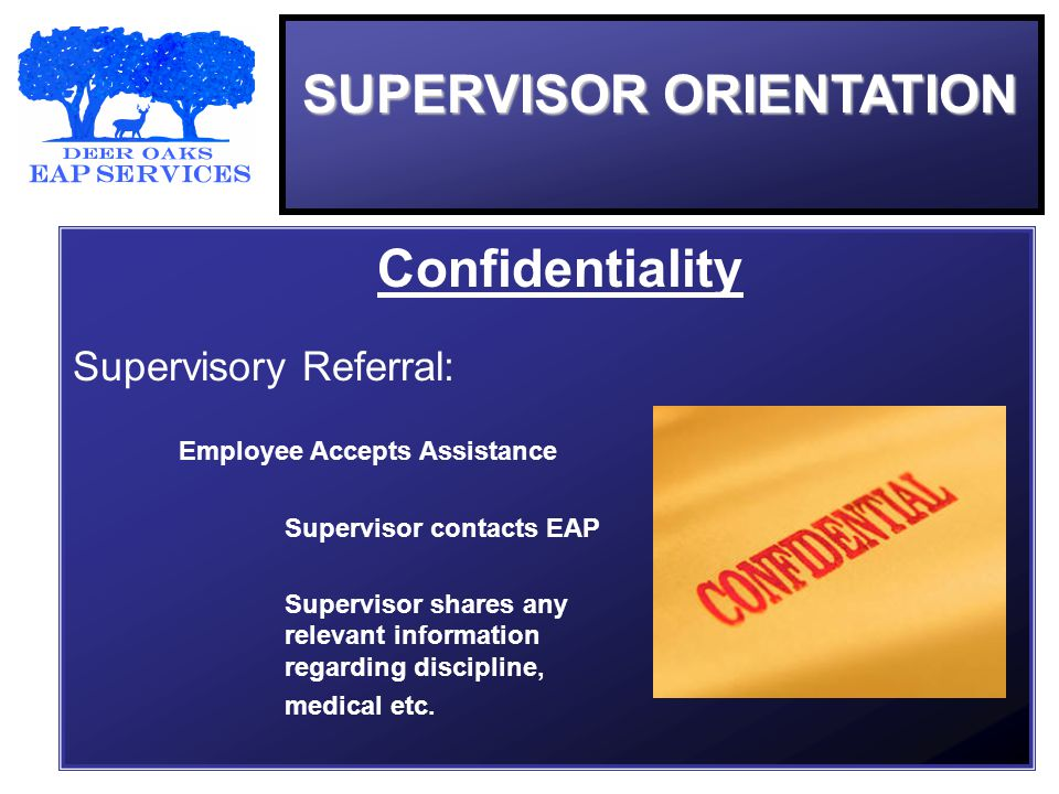 SUPERVISOR ORIENTATION Confidentiality Supervisory Referral: Employee Accepts Assistance Supervisor contacts EAP Supervisor shares any relevant information regarding discipline, medical etc.