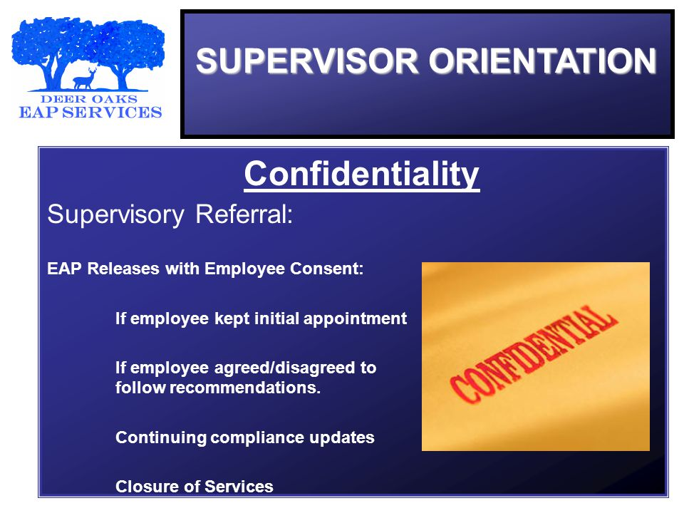 SUPERVISOR ORIENTATION Confidentiality Supervisory Referral: EAP Releases with Employee Consent: If employee kept initial appointment If employee agreed/disagreed to follow recommendations.
