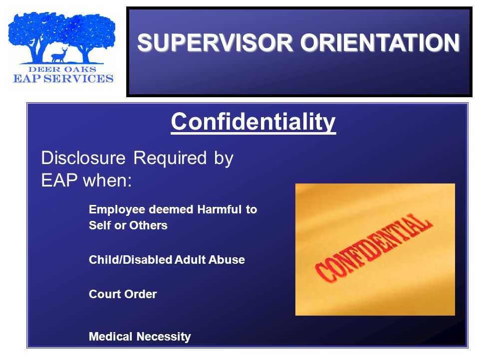 SUPERVISOR ORIENTATION Confidentiality Disclosure Required by EAP when: Employee deemed Harmful to Self or Others Child/Disabled Adult Abuse Court Order Medical Necessity