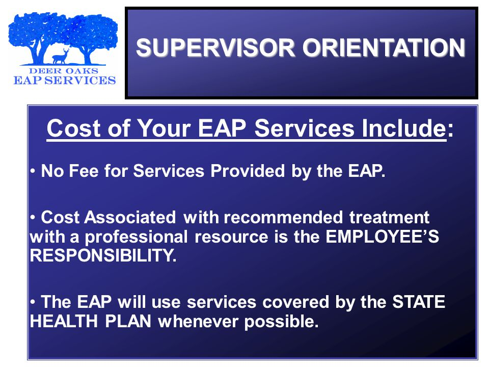 SUPERVISOR ORIENTATION Cost of Your EAP Services Include: No Fee for Services Provided by the EAP.