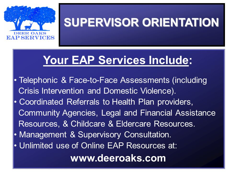 SUPERVISOR ORIENTATION Your EAP Services Include: Telephonic & Face-to-Face Assessments (including Crisis Intervention and Domestic Violence).