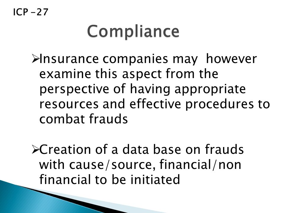  Insurance companies may however examine this aspect from the perspective of having appropriate resources and effective procedures to combat frauds  Creation of a data base on frauds with cause/source, financial/non financial to be initiated Compliance ICP -27