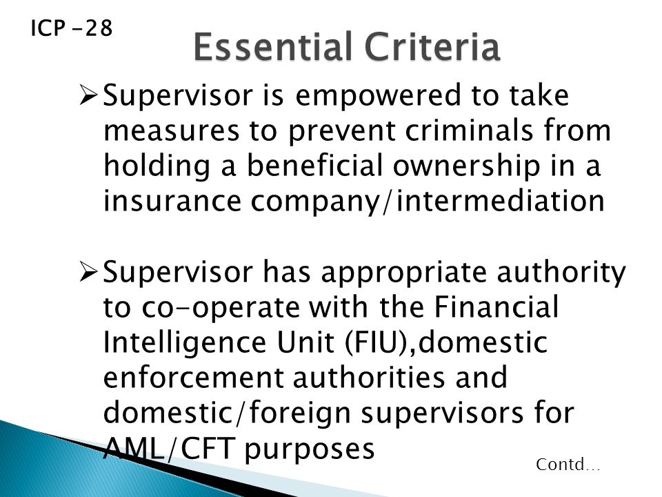  Supervisor is empowered to take measures to prevent criminals from holding a beneficial ownership in a insurance company/intermediation  Supervisor has appropriate authority to co-operate with the Financial Intelligence Unit (FIU),domestic enforcement authorities and domestic/foreign supervisors for AML/CFT purposes Essential Criteria ICP -28 Contd…