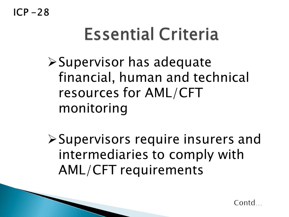  Supervisor has adequate financial, human and technical resources for AML/CFT monitoring  Supervisors require insurers and intermediaries to comply with AML/CFT requirements Essential Criteria ICP -28 Contd…