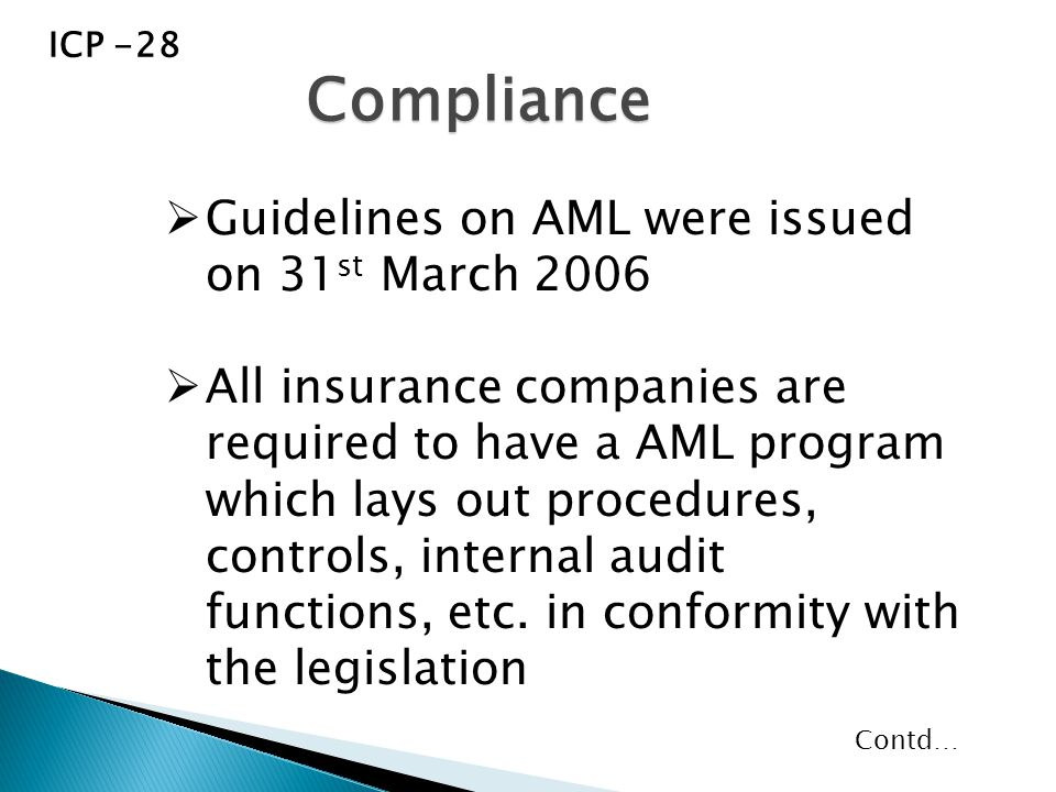  Guidelines on AML were issued on 31 st March 2006  All insurance companies are required to have a AML program which lays out procedures, controls, internal audit functions, etc.