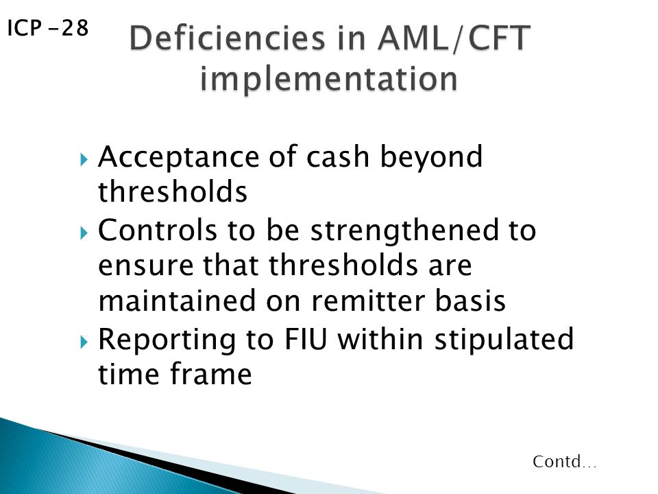  Acceptance of cash beyond thresholds  Controls to be strengthened to ensure that thresholds are maintained on remitter basis  Reporting to FIU within stipulated time frame Contd… ICP -28
