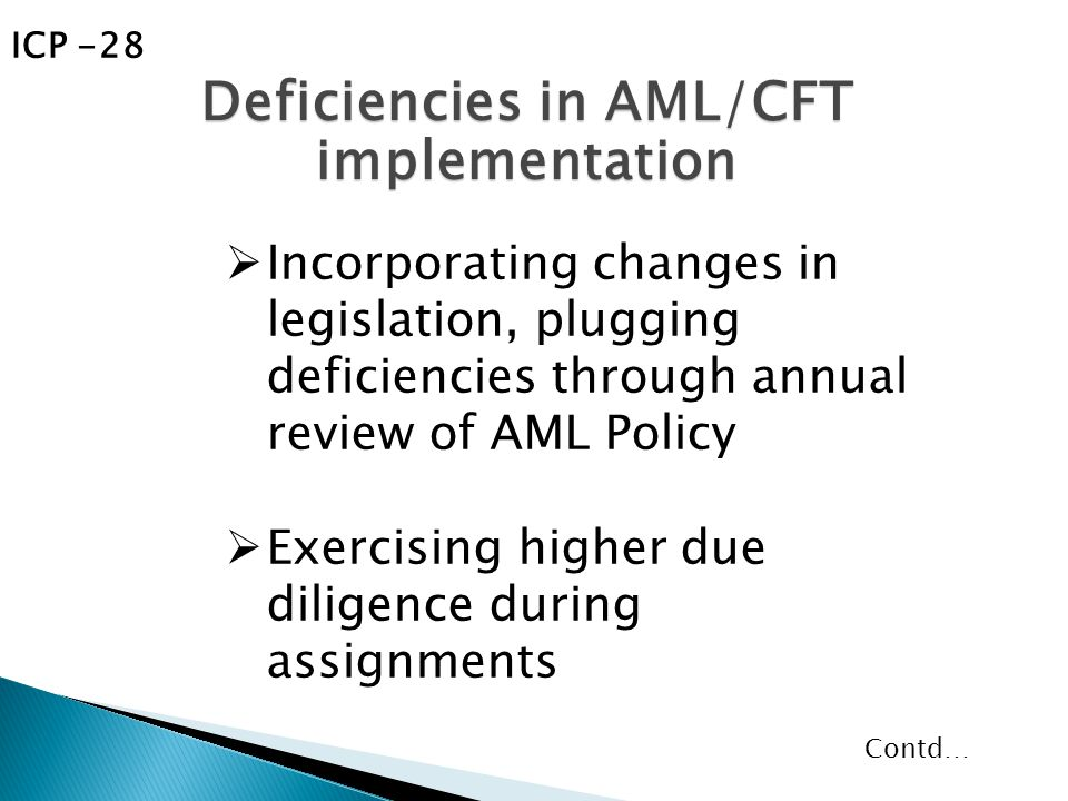  Incorporating changes in legislation, plugging deficiencies through annual review of AML Policy  Exercising higher due diligence during assignments Deficiencies in AML/CFT implementation ICP -28 Contd…