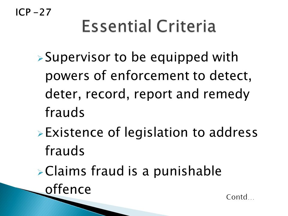  Supervisor to be equipped with powers of enforcement to detect, deter, record, report and remedy frauds  Existence of legislation to address frauds  Claims fraud is a punishable offence ICP -27 Contd…
