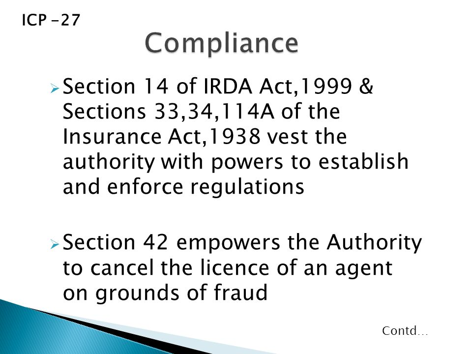  Section 14 of IRDA Act,1999 & Sections 33,34,114A of the Insurance Act,1938 vest the authority with powers to establish and enforce regulations  Section 42 empowers the Authority to cancel the licence of an agent on grounds of fraud ICP -27 Contd…