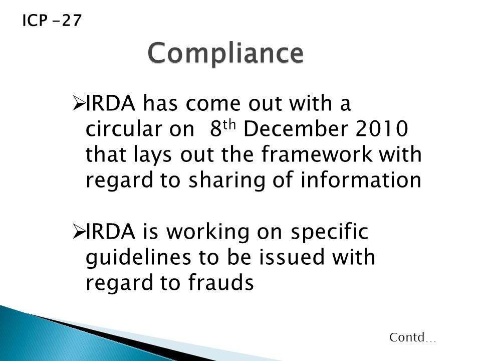  IRDA has come out with a circular on 8 th December 2010 that lays out the framework with regard to sharing of information  IRDA is working on specific guidelines to be issued with regard to frauds Compliance ICP -27 Contd…