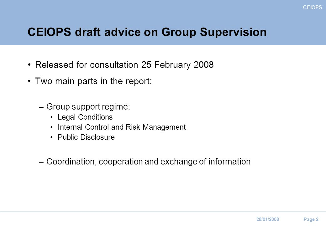 CEIOPS 28/01/2008 Page 2 CEIOPS draft advice on Group Supervision Released for consultation 25 February 2008 Two main parts in the report: –Group support regime: Legal Conditions Internal Control and Risk Management Public Disclosure –Coordination, cooperation and exchange of information