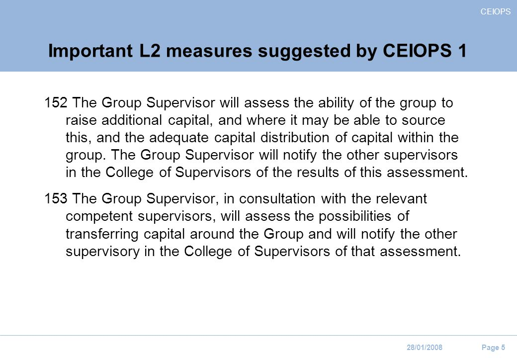 CEIOPS 28/01/2008 Page 5 Important L2 measures suggested by CEIOPS The Group Supervisor will assess the ability of the group to raise additional capital, and where it may be able to source this, and the adequate capital distribution of capital within the group.