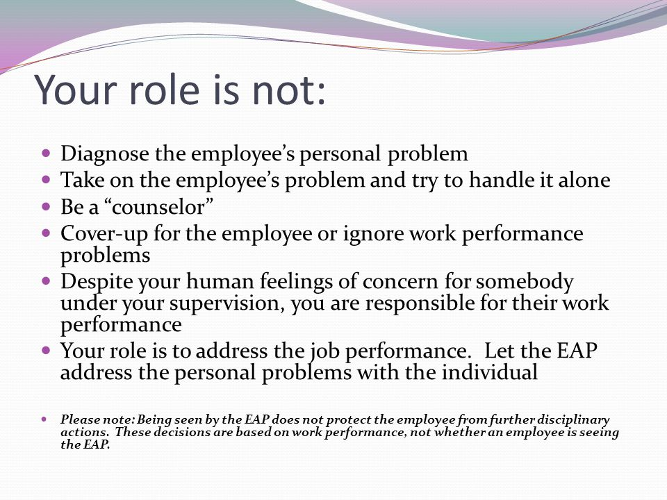 Your role is not: Diagnose the employee's personal problem Take on the employee's problem and try to handle it alone Be a counselor Cover-up for the employee or ignore work performance problems Despite your human feelings of concern for somebody under your supervision, you are responsible for their work performance Your role is to address the job performance.