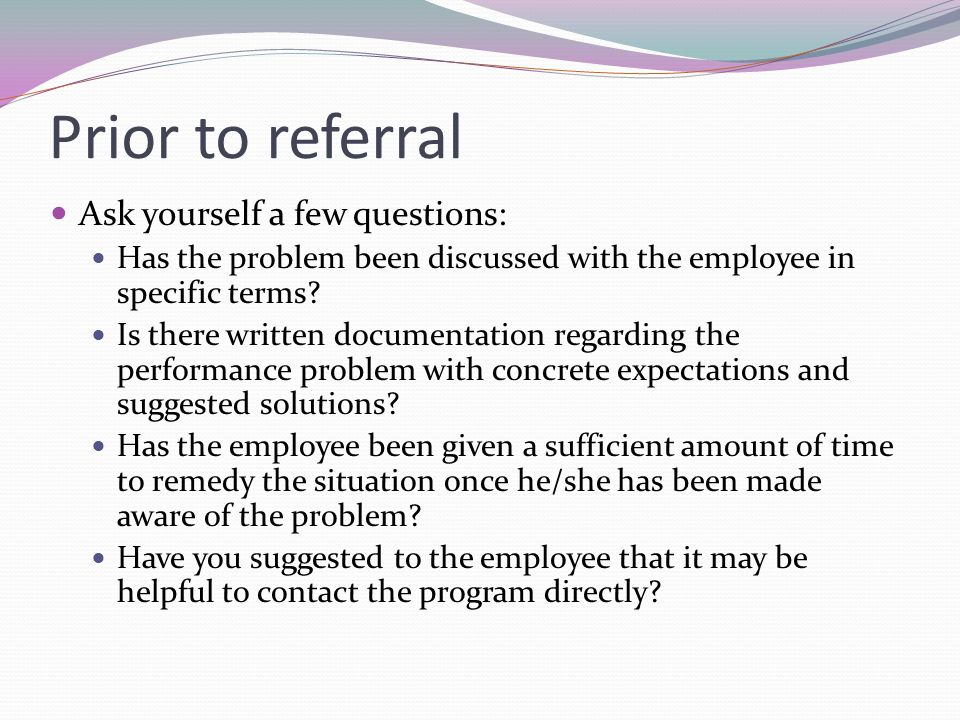 Prior to referral Ask yourself a few questions: Has the problem been discussed with the employee in specific terms.