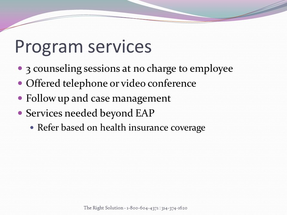 Program services 3 counseling sessions at no charge to employee Offered telephone or video conference Follow up and case management Services needed beyond EAP Refer based on health insurance coverage The Right Solution :