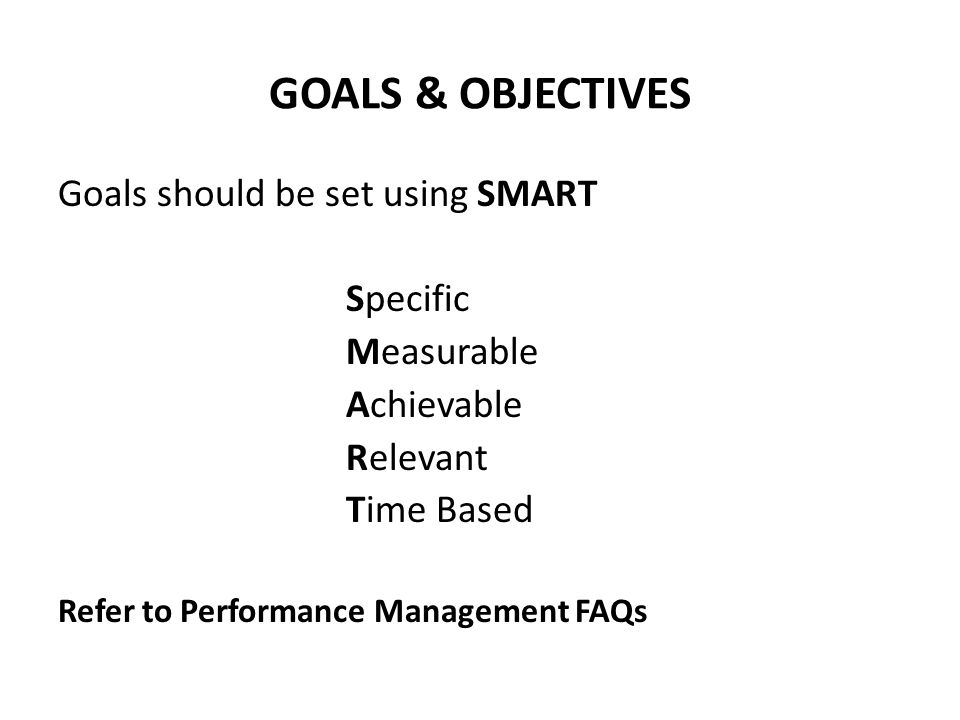 GOALS & OBJECTIVES Goals should be set using SMART Specific Measurable Achievable Relevant Time Based Refer to Performance Management FAQs