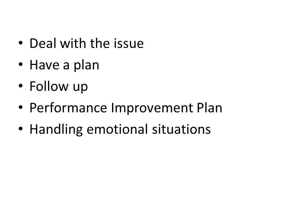 Deal with the issue Have a plan Follow up Performance Improvement Plan Handling emotional situations