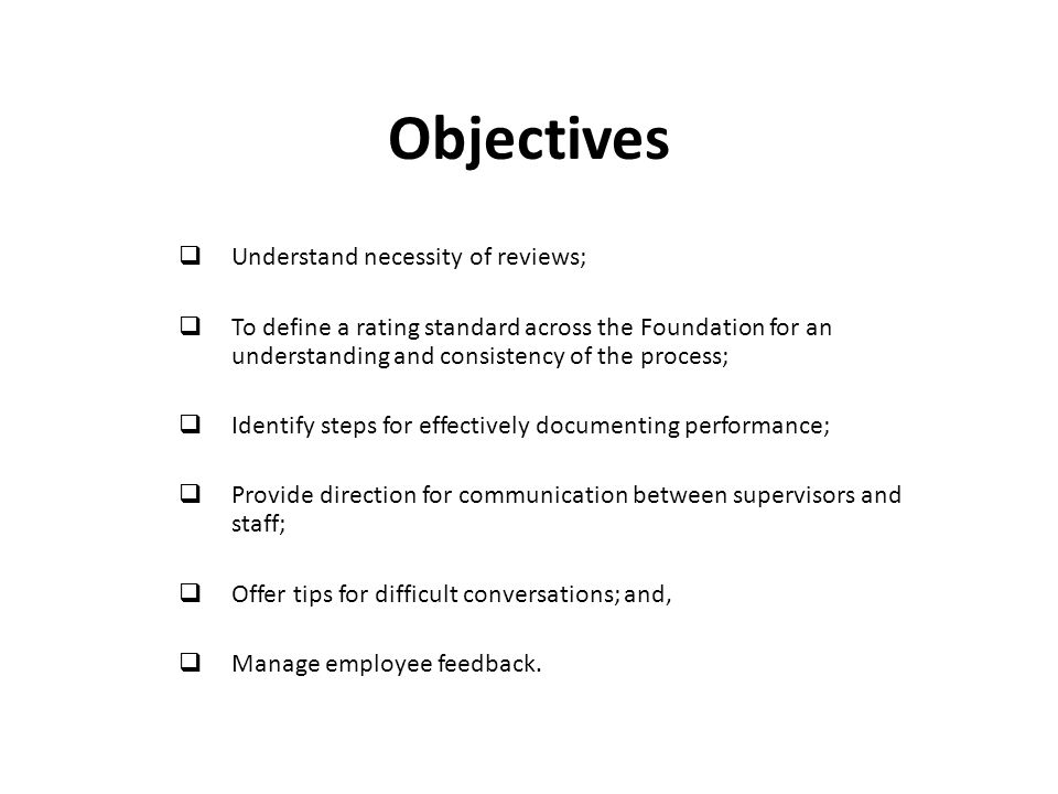 Objectives  Understand necessity of reviews;  To define a rating standard across the Foundation for an understanding and consistency of the process;  Identify steps for effectively documenting performance;  Provide direction for communication between supervisors and staff;  Offer tips for difficult conversations; and,  Manage employee feedback.