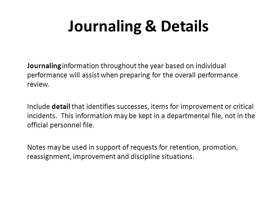 Journaling & Details Journaling information throughout the year based on individual performance will assist when preparing for the overall performance review.