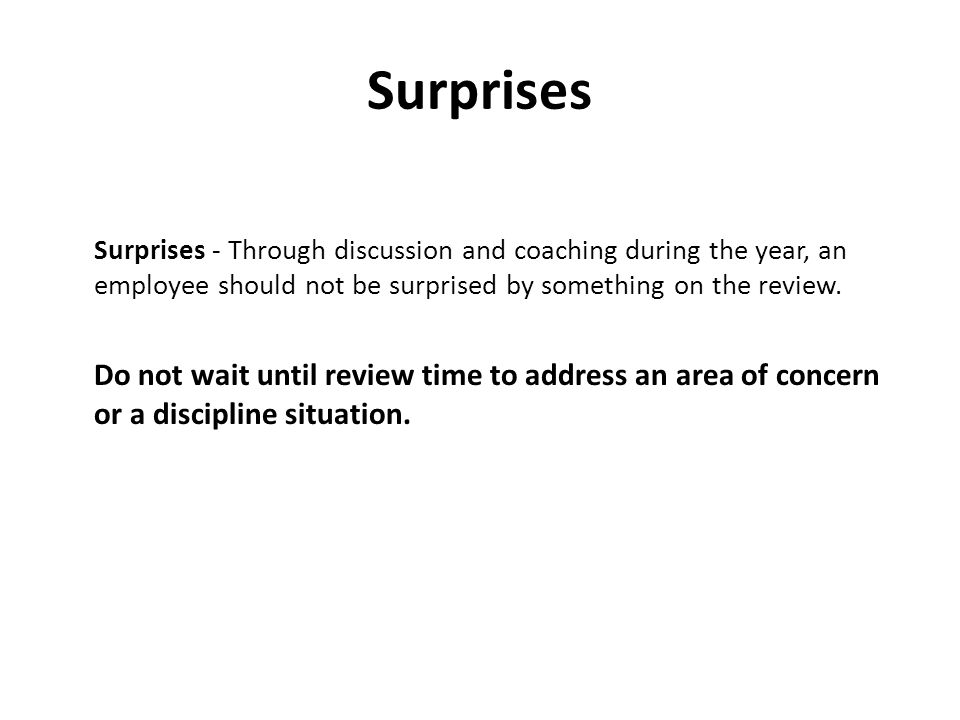 Surprises Surprises - Through discussion and coaching during the year, an employee should not be surprised by something on the review.