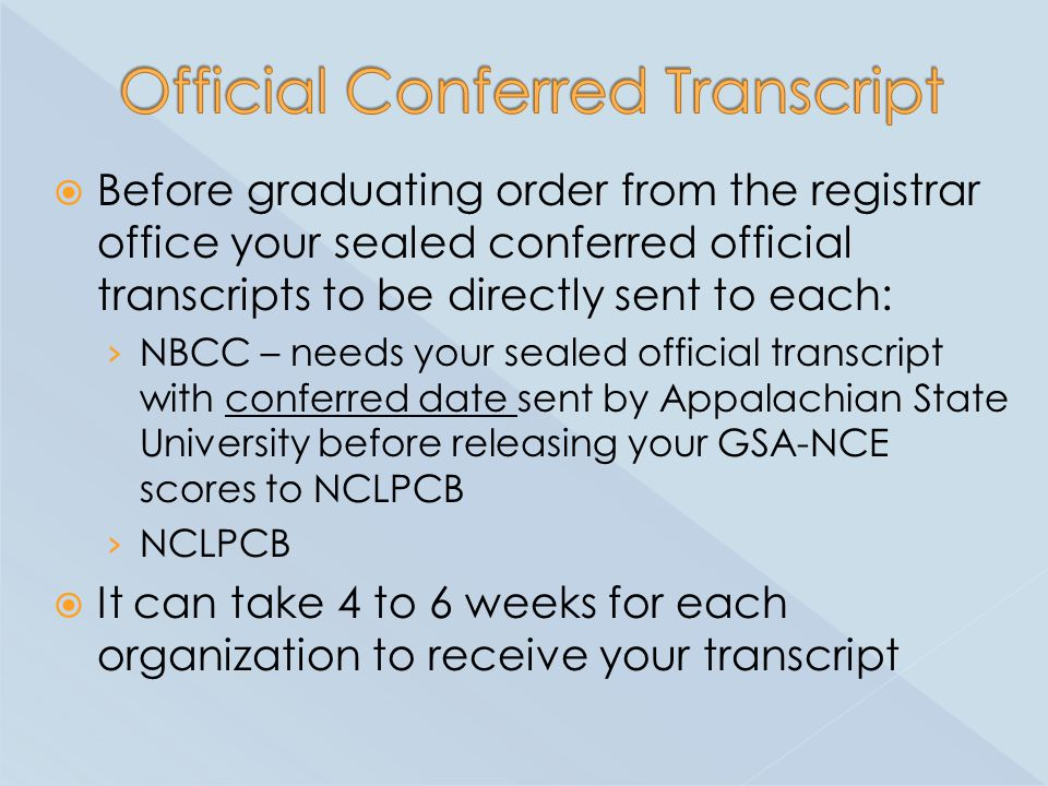  Before graduating order from the registrar office your sealed conferred official transcripts to be directly sent to each: › NBCC – needs your sealed official transcript with conferred date sent by Appalachian State University before releasing your GSA-NCE scores to NCLPCB › NCLPCB  It can take 4 to 6 weeks for each organization to receive your transcript