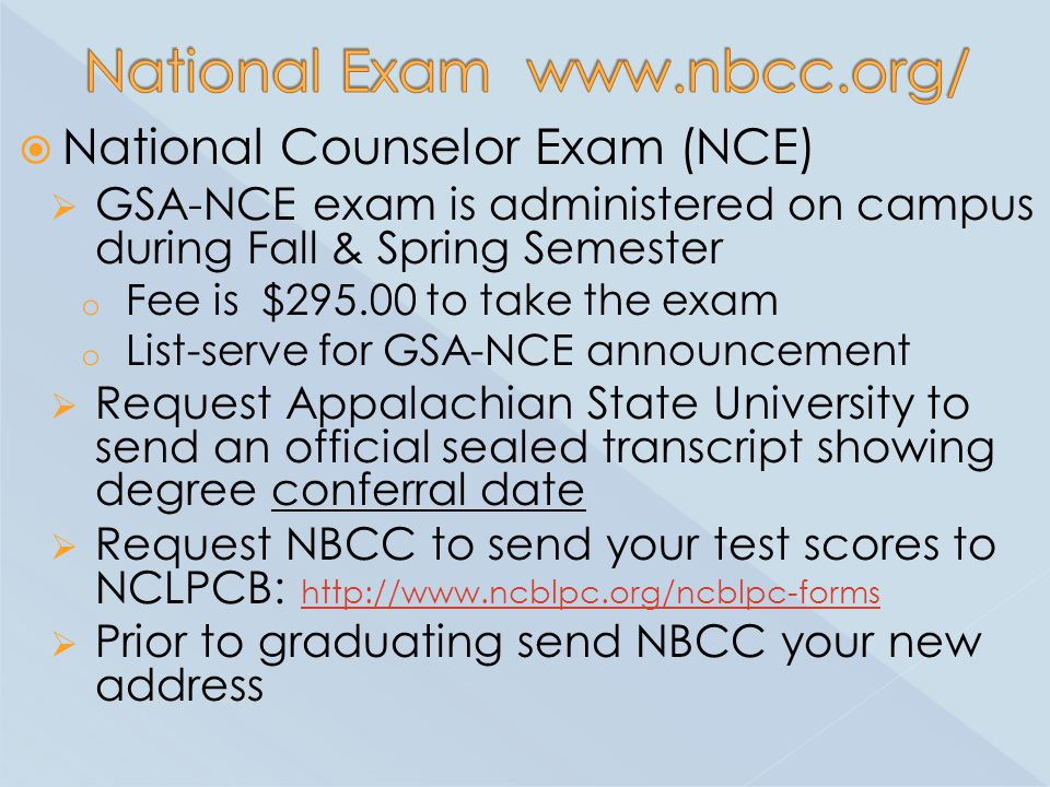  National Counselor Exam (NCE)  GSA-NCE exam is administered on campus during Fall & Spring Semester o Fee is $ to take the exam o List-serve for GSA-NCE announcement  Request Appalachian State University to send an official sealed transcript showing degree conferral date  Request NBCC to send your test scores to NCLPCB:      Prior to graduating send NBCC your new address