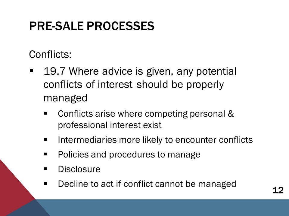 PRE-SALE PROCESSES Conflicts:  19.7 Where advice is given, any potential conflicts of interest should be properly managed  Conflicts arise where competing personal & professional interest exist  Intermediaries more likely to encounter conflicts  Policies and procedures to manage  Disclosure  Decline to act if conflict cannot be managed 12