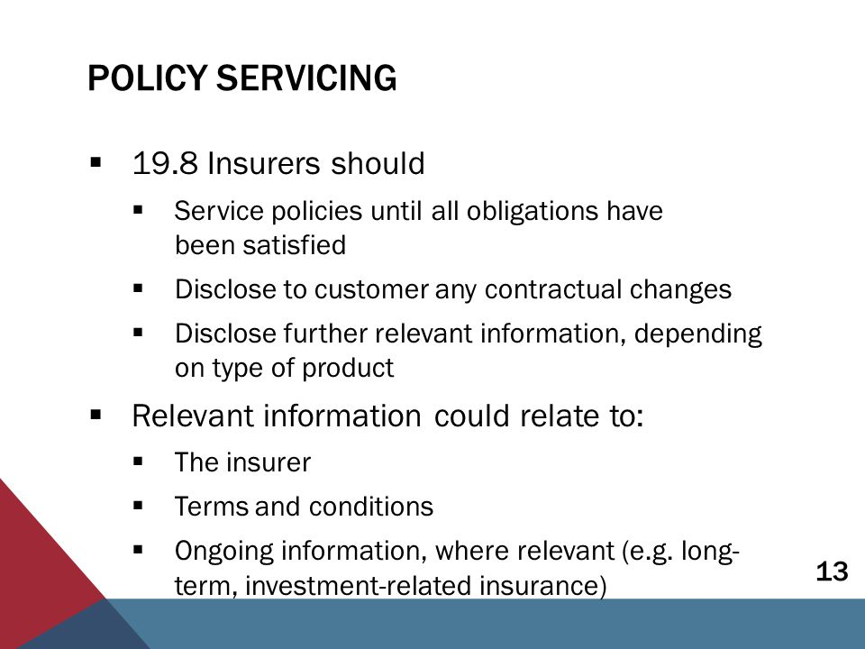 POLICY SERVICING  19.8 Insurers should  Service policies until all obligations have been satisfied  Disclose to customer any contractual changes  Disclose further relevant information, depending on type of product  Relevant information could relate to:  The insurer  Terms and conditions  Ongoing information, where relevant (e.g.