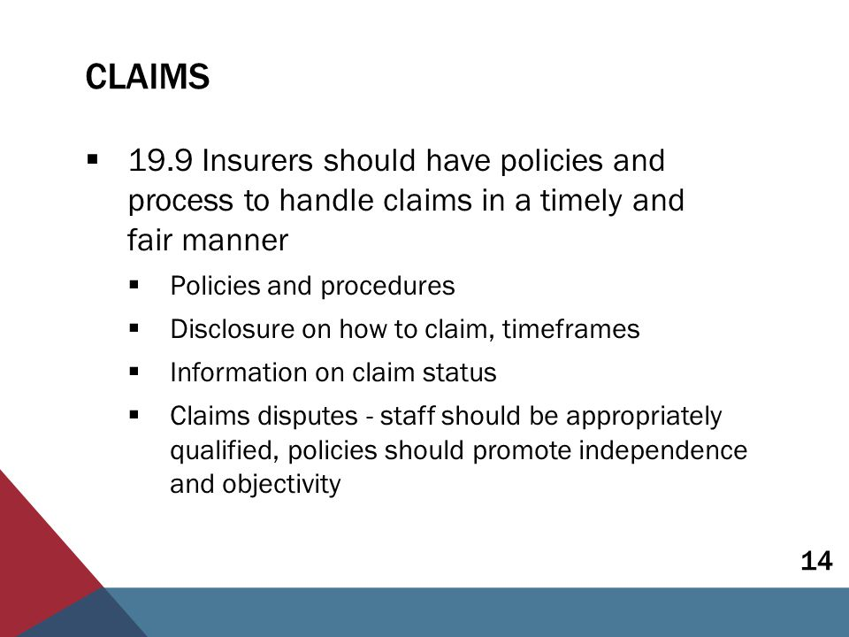 CLAIMS  19.9 Insurers should have policies and process to handle claims in a timely and fair manner  Policies and procedures  Disclosure on how to claim, timeframes  Information on claim status  Claims disputes - staff should be appropriately qualified, policies should promote independence and objectivity 14