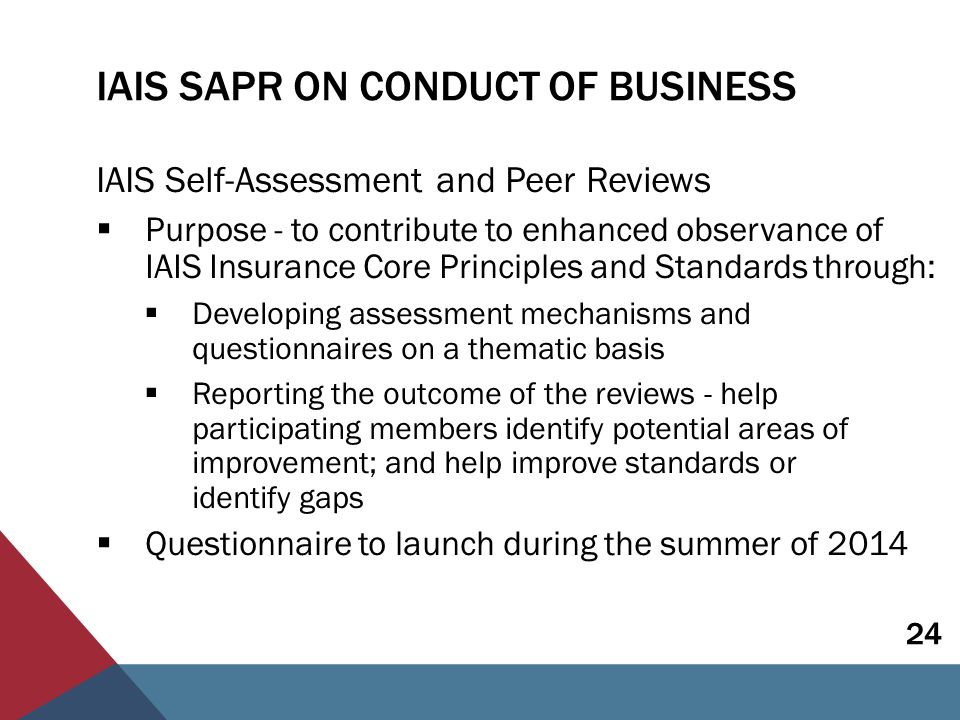IAIS SAPR ON CONDUCT OF BUSINESS IAIS Self-Assessment and Peer Reviews  Purpose - to contribute to enhanced observance of IAIS Insurance Core Principles and Standards through:  Developing assessment mechanisms and questionnaires on a thematic basis  Reporting the outcome of the reviews - help participating members identify potential areas of improvement; and help improve standards or identify gaps  Questionnaire to launch during the summer of