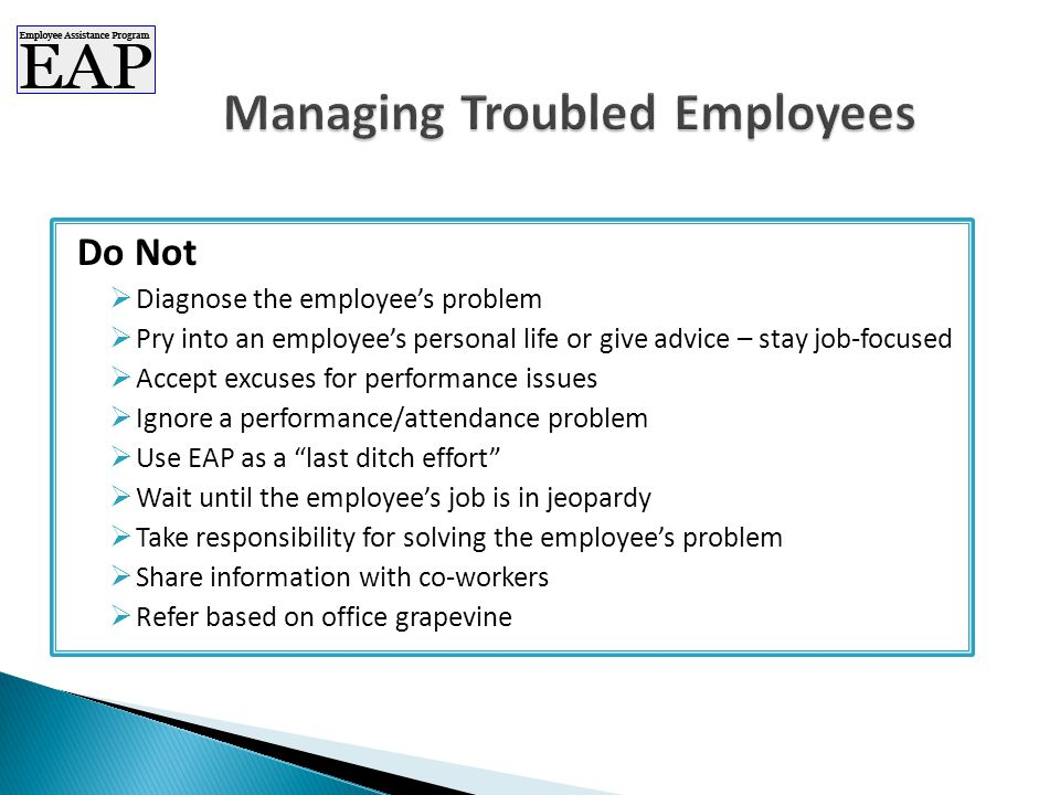 Do Not  Diagnose the employee's problem  Pry into an employee's personal life or give advice – stay job-focused  Accept excuses for performance issues  Ignore a performance/attendance problem  Use EAP as a last ditch effort  Wait until the employee's job is in jeopardy  Take responsibility for solving the employee's problem  Share information with co-workers  Refer based on office grapevine