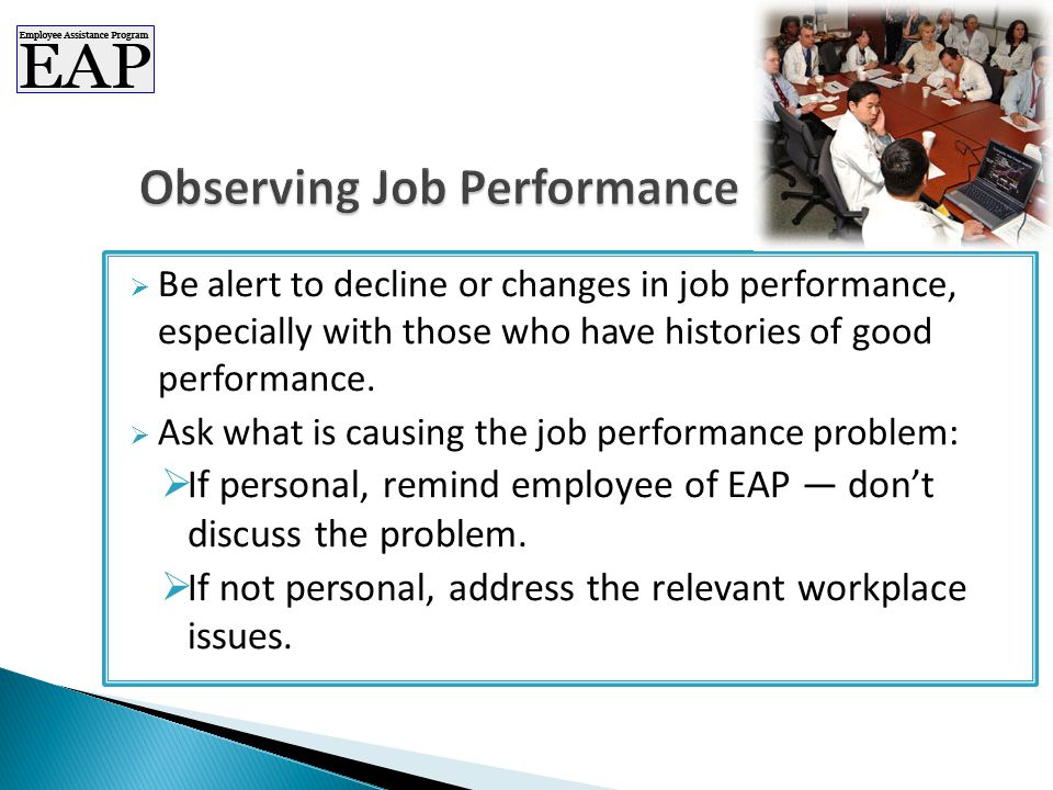  Be alert to decline or changes in job performance, especially with those who have histories of good performance.