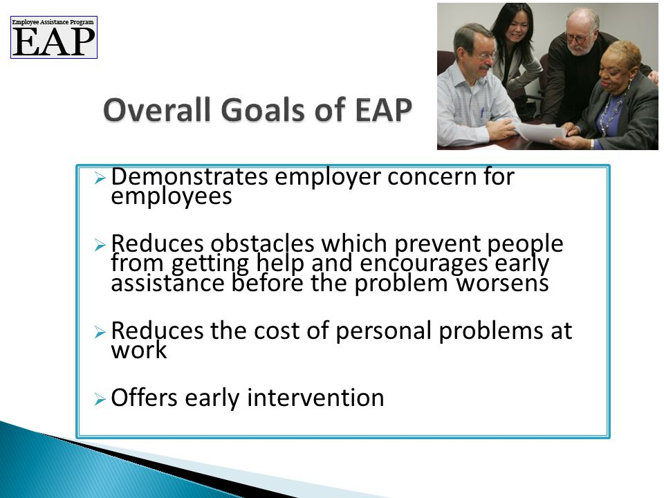  Demonstrates employer concern for employees  Reduces obstacles which prevent people from getting help and encourages early assistance before the problem worsens  Reduces the cost of personal problems at work  Offers early intervention