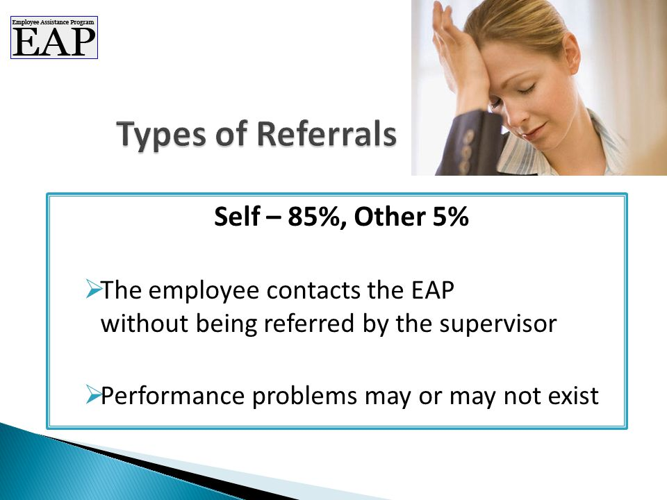 Self – 85%, Other 5%  The employee contacts the EAP without being referred by the supervisor  Performance problems may or may not exist