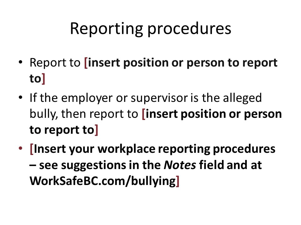 Reporting procedures Report to [insert position or person to report to] If the employer or supervisor is the alleged bully, then report to [insert position or person to report to] [Insert your workplace reporting procedures – see suggestions in the Notes field and at WorkSafeBC.com/bullying]
