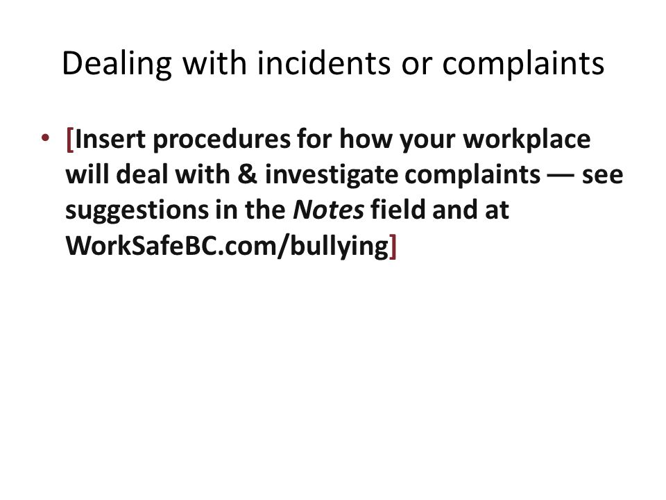 Dealing with incidents or complaints [Insert procedures for how your workplace will deal with & investigate complaints — see suggestions in the Notes field and at WorkSafeBC.com/bullying]