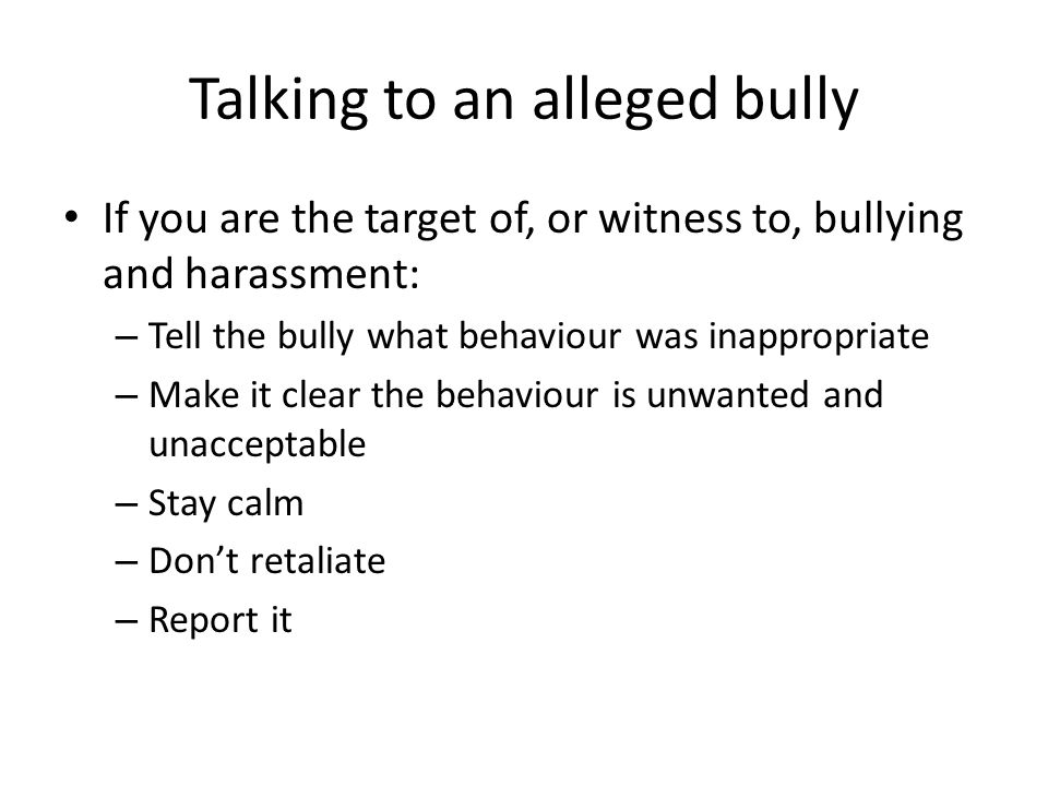 Talking to an alleged bully If you are the target of, or witness to, bullying and harassment: – Tell the bully what behaviour was inappropriate – Make it clear the behaviour is unwanted and unacceptable – Stay calm – Don't retaliate – Report it
