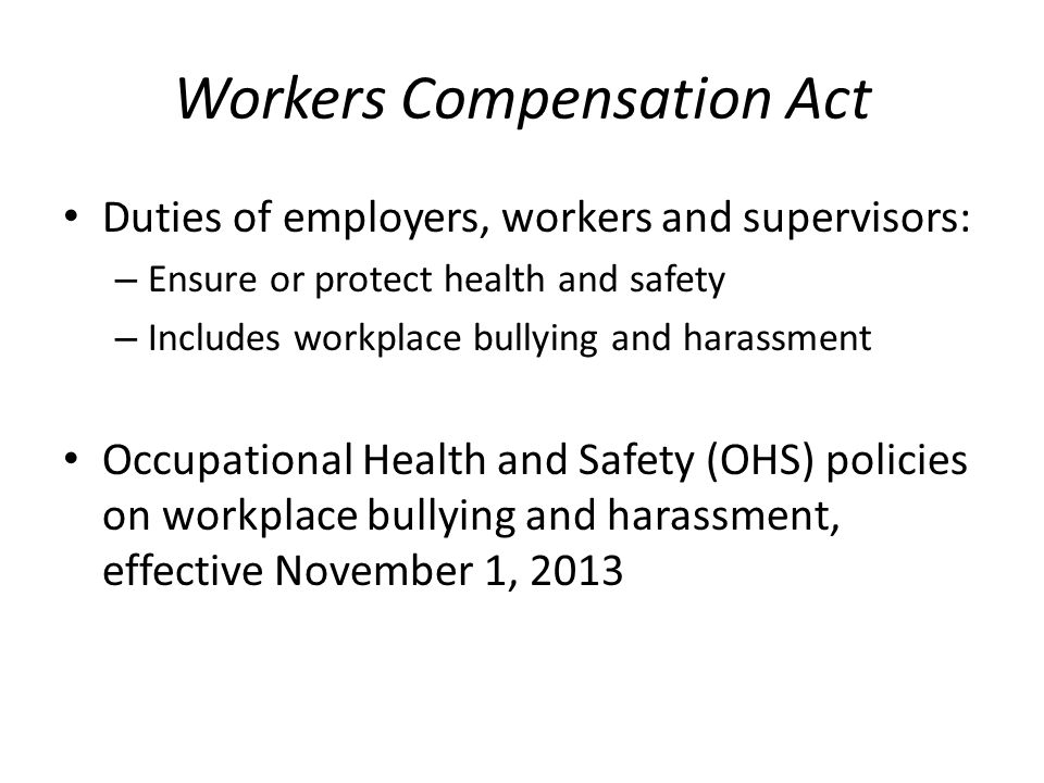 Workers Compensation Act Duties of employers, workers and supervisors: – Ensure or protect health and safety – Includes workplace bullying and harassment Occupational Health and Safety (OHS) policies on workplace bullying and harassment, effective November 1, 2013
