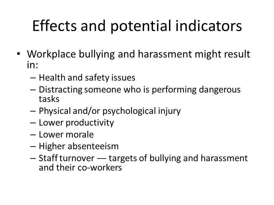 Effects and potential indicators Workplace bullying and harassment might result in: – Health and safety issues – Distracting someone who is performing dangerous tasks – Physical and/or psychological injury – Lower productivity – Lower morale – Higher absenteeism – Staff turnover — targets of bullying and harassment and their co-workers