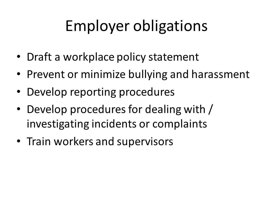 Employer obligations Draft a workplace policy statement Prevent or minimize bullying and harassment Develop reporting procedures Develop procedures for dealing with / investigating incidents or complaints Train workers and supervisors