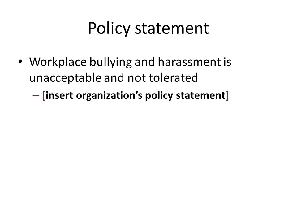 Policy statement Workplace bullying and harassment is unacceptable and not tolerated – [insert organization's policy statement]