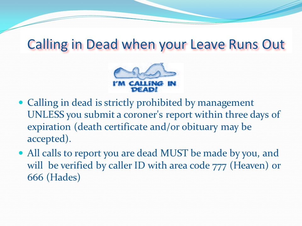 Calling in Dead when your Leave Runs Out Calling in dead is strictly prohibited by management UNLESS you submit a coroner s report within three days of expiration (death certificate and/or obituary may be accepted).