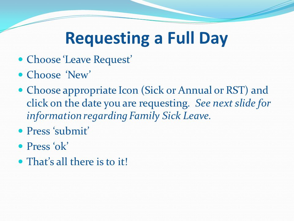 Requesting a Full Day Choose 'Leave Request' Choose 'New' Choose appropriate Icon (Sick or Annual or RST) and click on the date you are requesting.