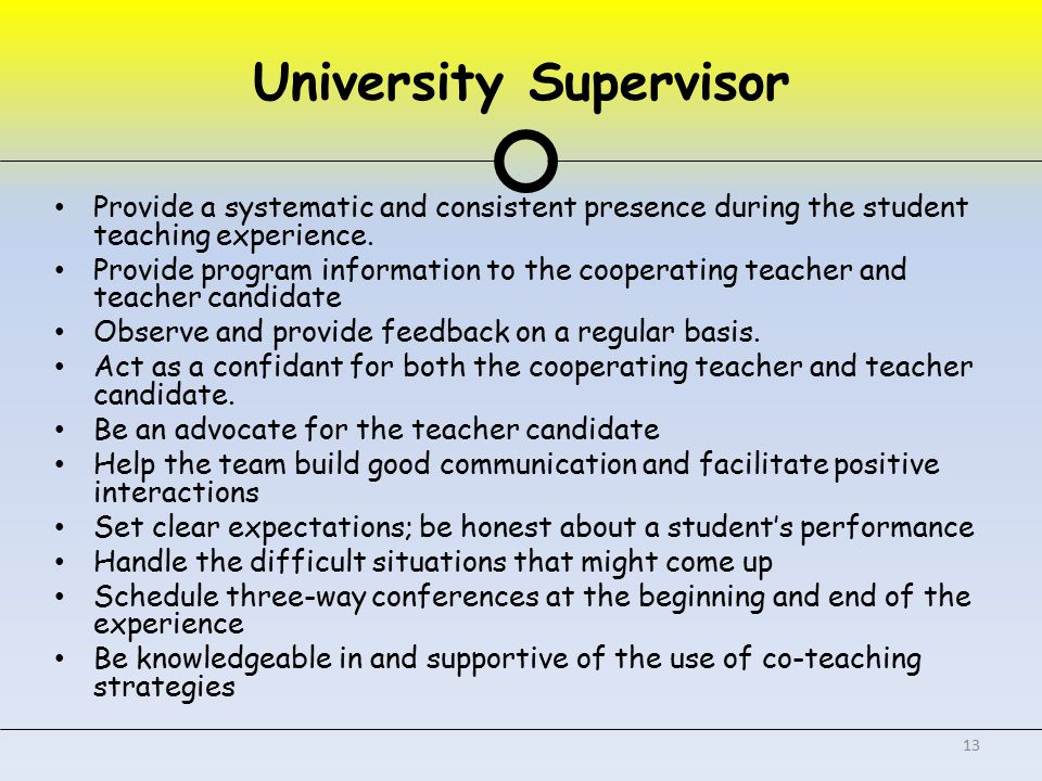 University Supervisor Provide a systematic and consistent presence during the student teaching experience.