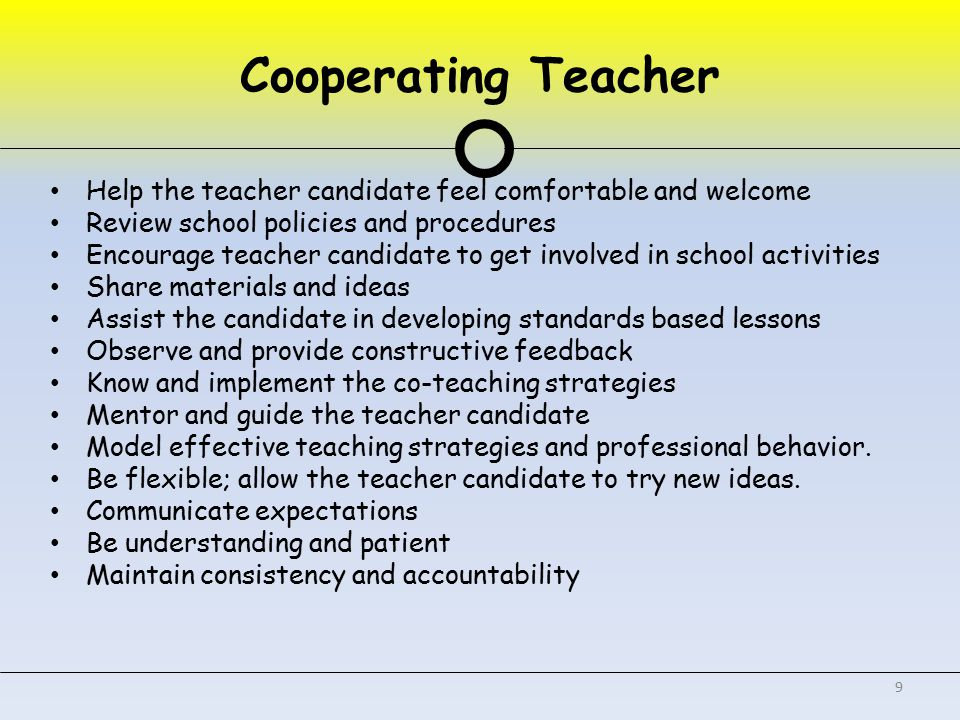 Help the teacher candidate feel comfortable and welcome Review school policies and procedures Encourage teacher candidate to get involved in school activities Share materials and ideas Assist the candidate in developing standards based lessons Observe and provide constructive feedback Know and implement the co-teaching strategies Mentor and guide the teacher candidate Model effective teaching strategies and professional behavior.