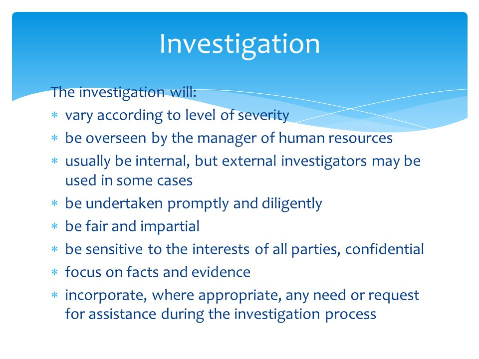 The investigation will:  vary according to level of severity  be overseen by the manager of human resources  usually be internal, but external investigators may be used in some cases  be undertaken promptly and diligently  be fair and impartial  be sensitive to the interests of all parties, confidential  focus on facts and evidence  incorporate, where appropriate, any need or request for assistance during the investigation process Investigation