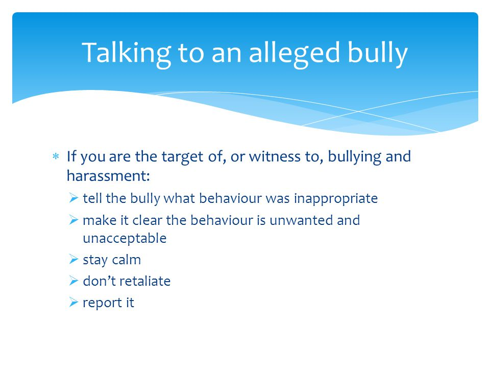  If you are the target of, or witness to, bullying and harassment:  tell the bully what behaviour was inappropriate  make it clear the behaviour is unwanted and unacceptable  stay calm  don't retaliate  report it Talking to an alleged bully