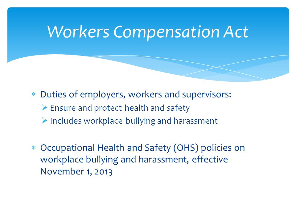  Duties of employers, workers and supervisors:  Ensure and protect health and safety  Includes workplace bullying and harassment  Occupational Health and Safety (OHS) policies on workplace bullying and harassment, effective November 1, 2013 Workers Compensation Act